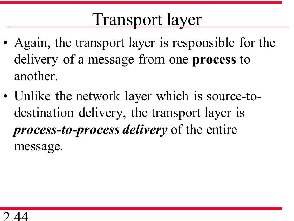 Transport layer Again, the transport layer is responsible for the delivery of a message from one process to another.