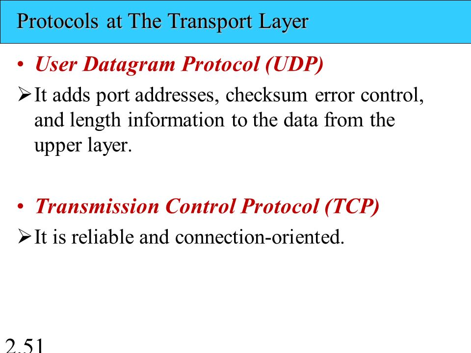 User Datagram Protocol (UDP)  It adds port addresses, checksum error control, and length information to the data from the upper layer.