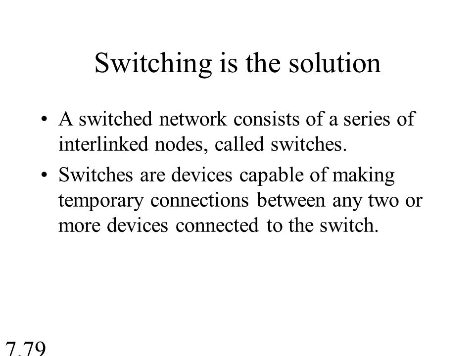 Switching is the solution A switched network consists of a series of interlinked nodes, called switches.