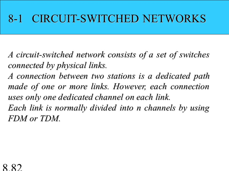 8.82 8-1 CIRCUIT-SWITCHED NETWORKS A circuit-switched network consists of a set of switches connected by physical links.