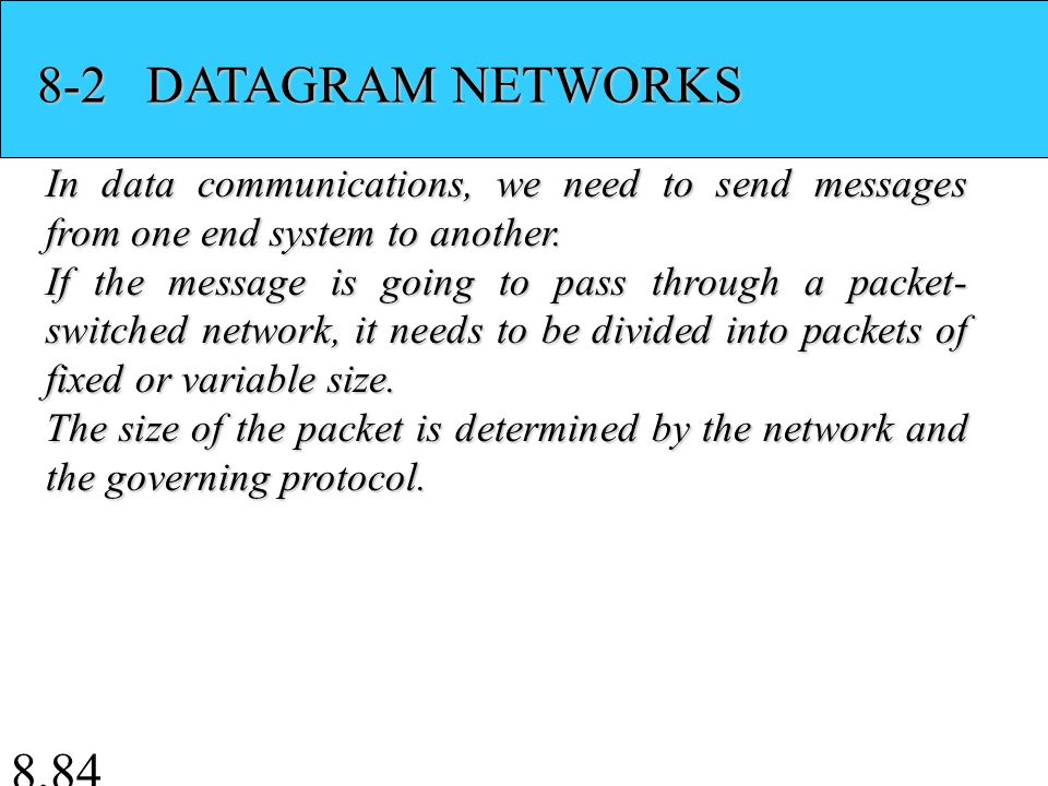 8.84 8-2 DATAGRAM NETWORKS In data communications, we need to send messages from one end system to another.