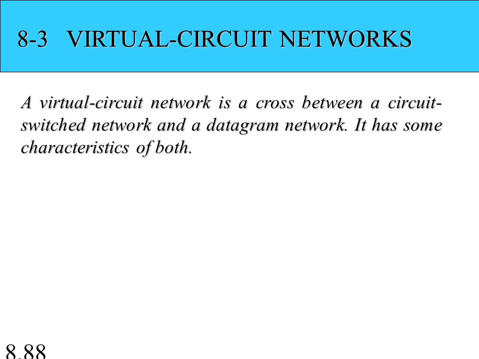 8.88 8-3 VIRTUAL-CIRCUIT NETWORKS A virtual-circuit network is a cross between a circuit- switched network and a datagram network.
