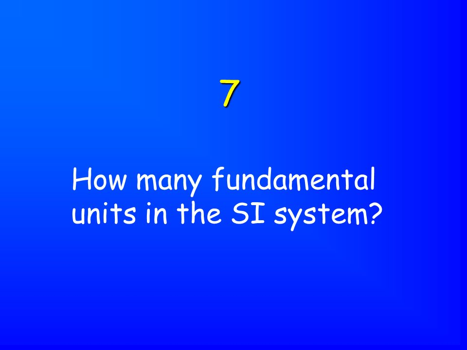 How many fundamental units in the SI system 7