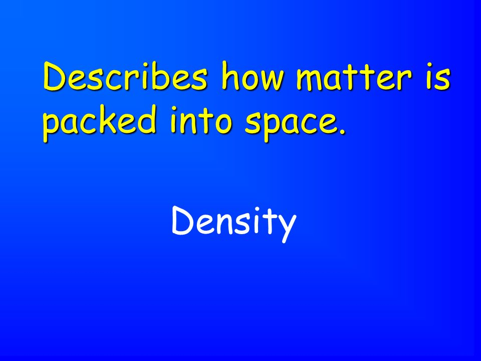 Density Describes how matter is packed into space.