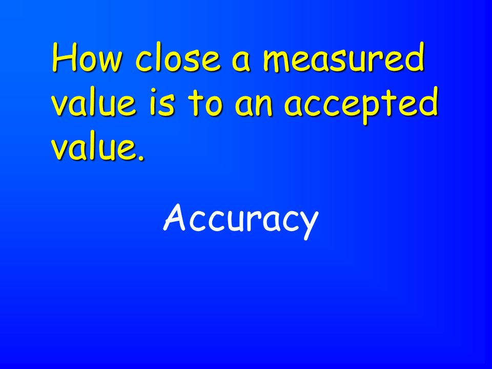 Accuracy How close a measured value is to an accepted value.
