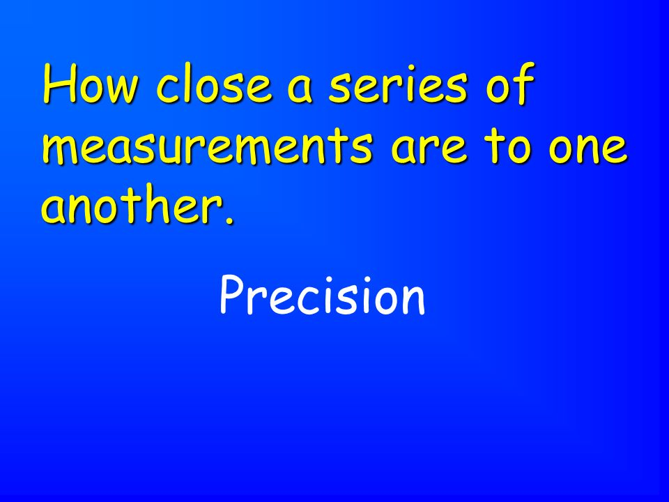 Precision How close a series of measurements are to one another.