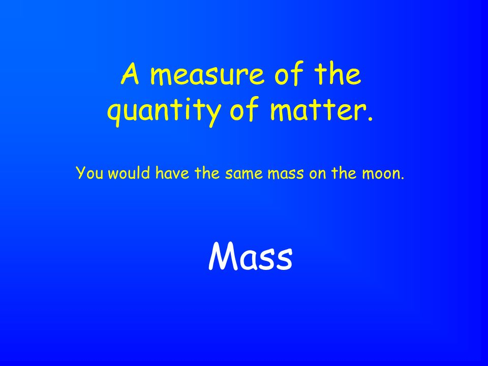 Mass A measure of the quantity of matter. You would have the same mass on the moon.