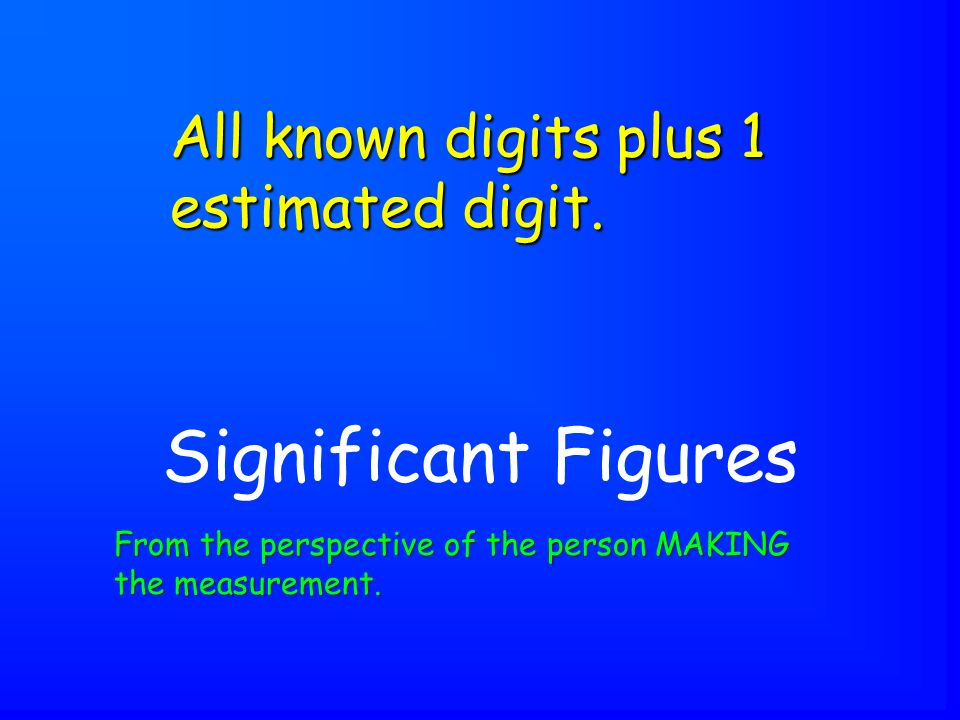 Significant Figures All known digits plus 1 estimated digit.