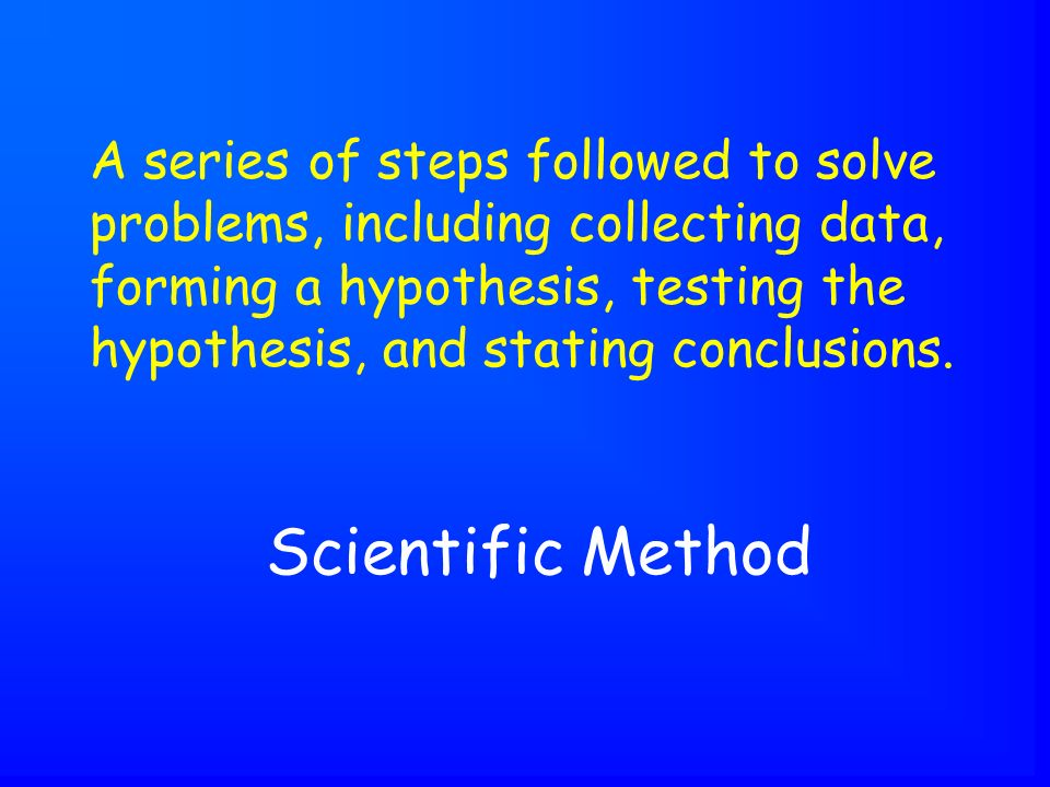 Scientific Method A series of steps followed to solve problems, including collecting data, forming a hypothesis, testing the hypothesis, and stating conclusions.