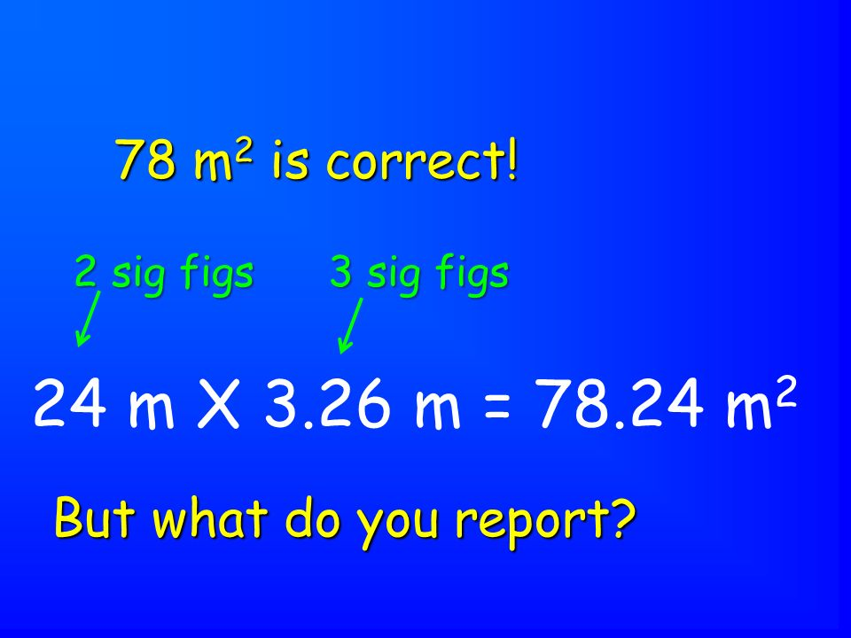 24 m X 3.26 m = 78.24 m 2 But what do you report 78 m 2 is correct! 2 sig figs 3 sig figs