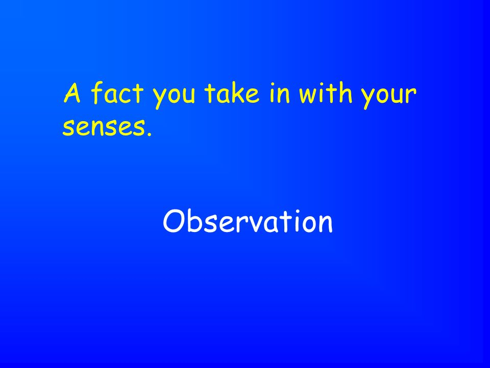Observation A fact you take in with your senses.
