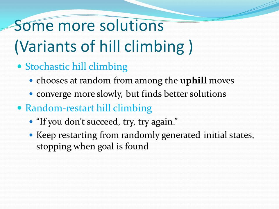 Some more solutions (Variants of hill climbing ) Stochastic hill climbing chooses at random from among the uphill moves converge more slowly, but finds better solutions Random-restart hill climbing If you don't succeed, try, try again. Keep restarting from randomly generated initial states, stopping when goal is found