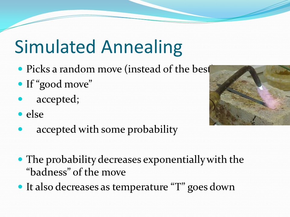 Simulated Annealing Picks a random move (instead of the best) If good move accepted; else accepted with some probability The probability decreases exponentially with the badness of the move It also decreases as temperature T goes down