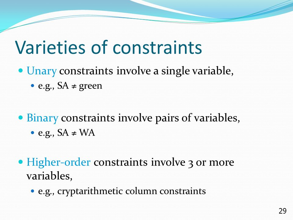 29 Varieties of constraints Unary constraints involve a single variable, e.g., SA ≠ green Binary constraints involve pairs of variables, e.g., SA ≠ WA Higher-order constraints involve 3 or more variables, e.g., cryptarithmetic column constraints