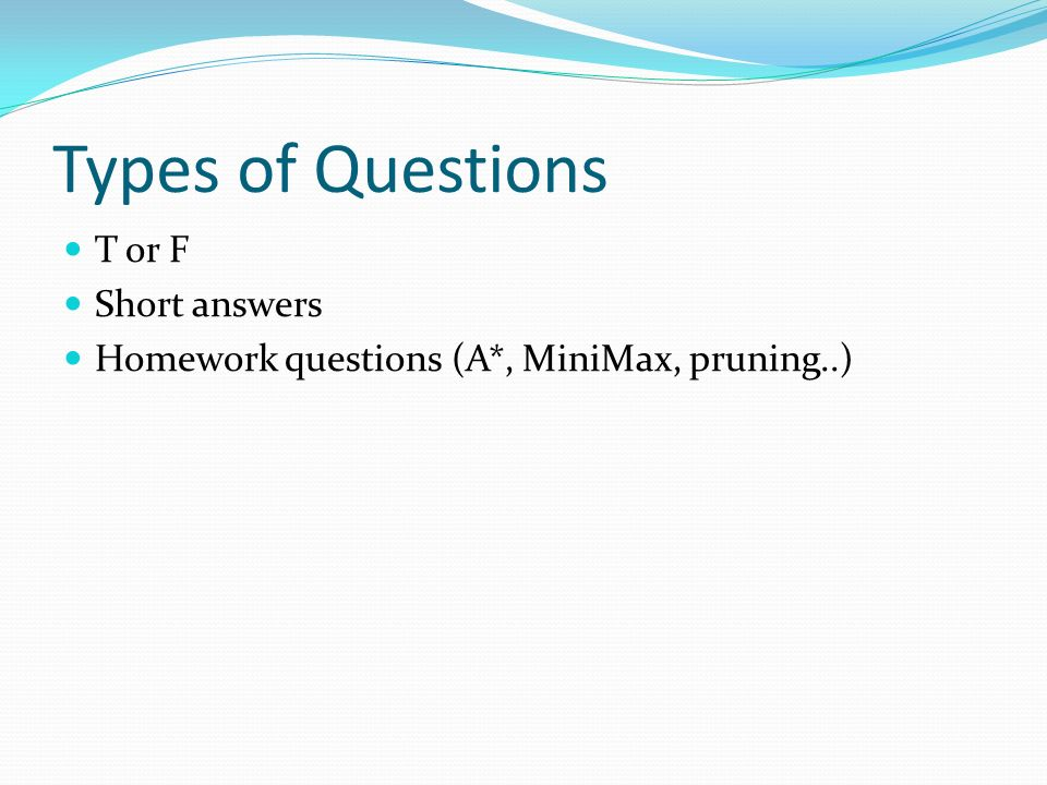 Types of Questions T or F Short answers Homework questions (A*, MiniMax, pruning..)