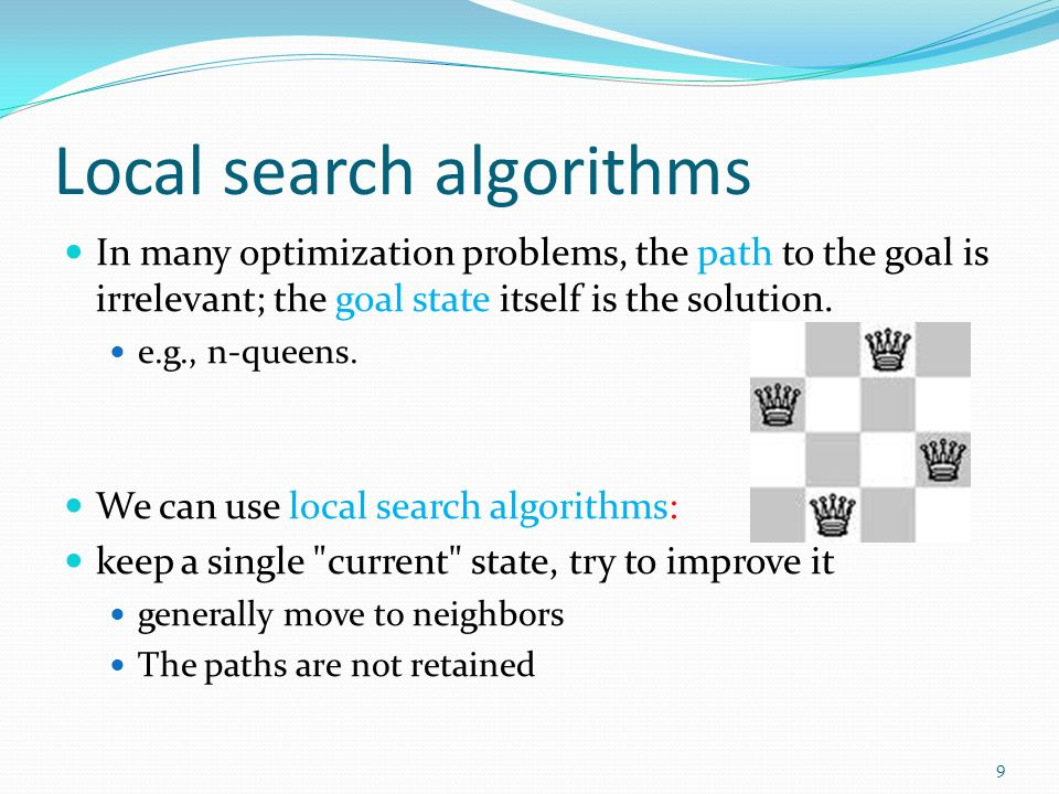 Local search algorithms In many optimization problems, the path to the goal is irrelevant; the goal state itself is the solution.