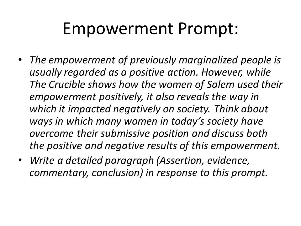 Narrative Essay Thesis Statement Examples Empowerment Prompt The Empowerment Of Previously Marginalized People Is  Usually Regarded As A Positive Action How To Write An Essay High School also Essay Mahatma Gandhi English Big Ideas In The Crucible Writing Organized Paragraphs  Ppt Download Argumentative Essay Proposal