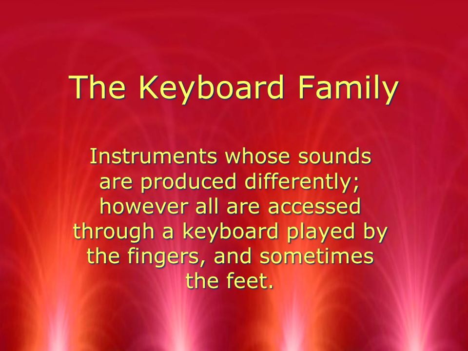The Keyboard Family Instruments whose sounds are produced