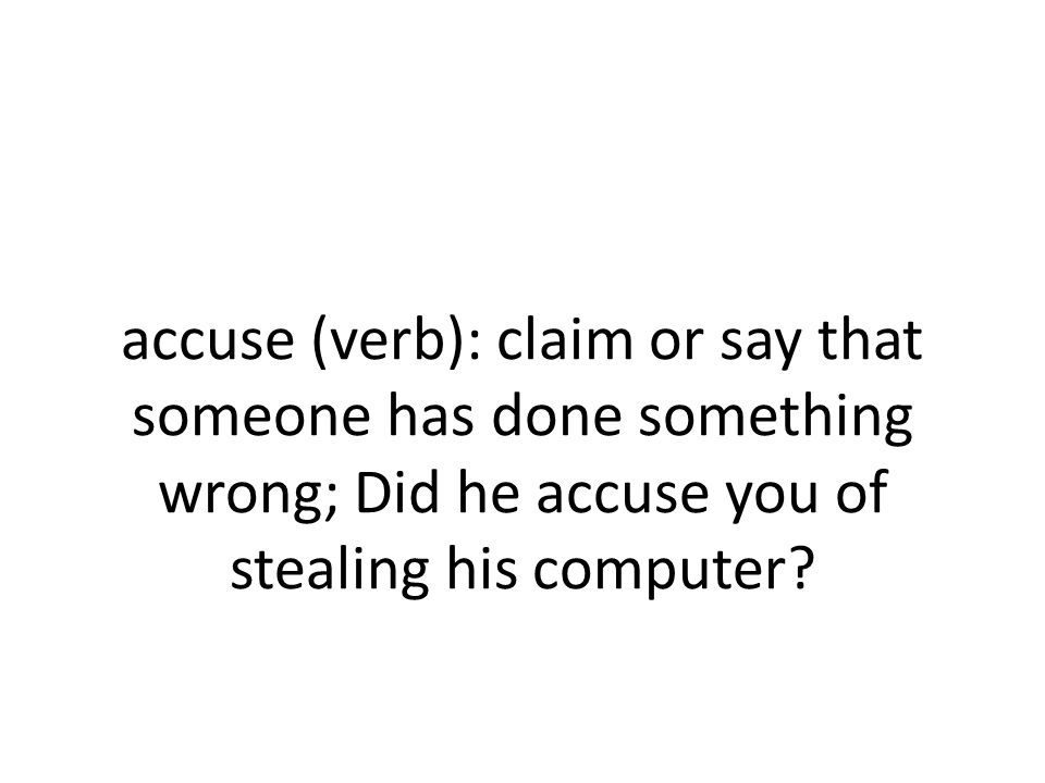 Accuse Verb Claim Or Say That Someone Has Done Something Wrong Did He Accuse You Of Stealing His Computer Ppt Download