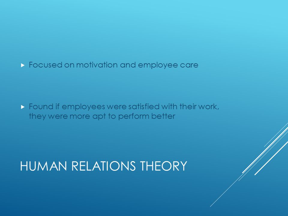 HUMAN RELATIONS THEORY  Focused on motivation and employee care  Found if employees were satisfied with their work, they were more apt to perform better