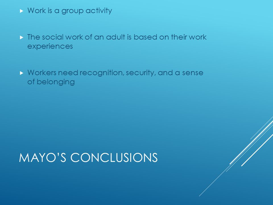 MAYO'S CONCLUSIONS  Work is a group activity  The social work of an adult is based on their work experiences  Workers need recognition, security, and a sense of belonging