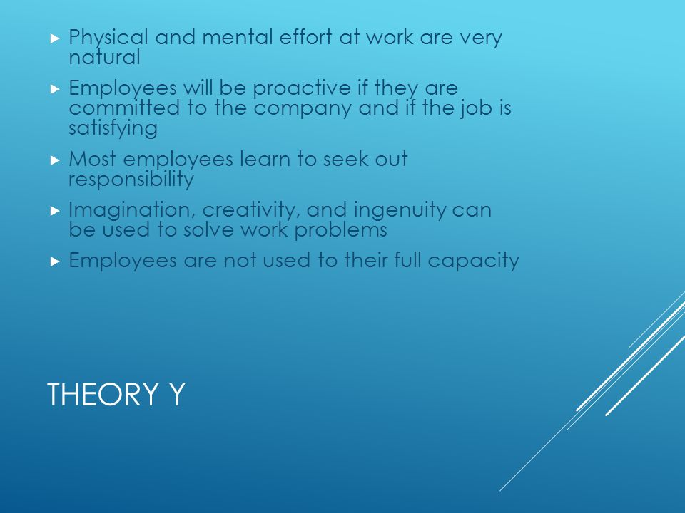 THEORY Y  Physical and mental effort at work are very natural  Employees will be proactive if they are committed to the company and if the job is satisfying  Most employees learn to seek out responsibility  Imagination, creativity, and ingenuity can be used to solve work problems  Employees are not used to their full capacity