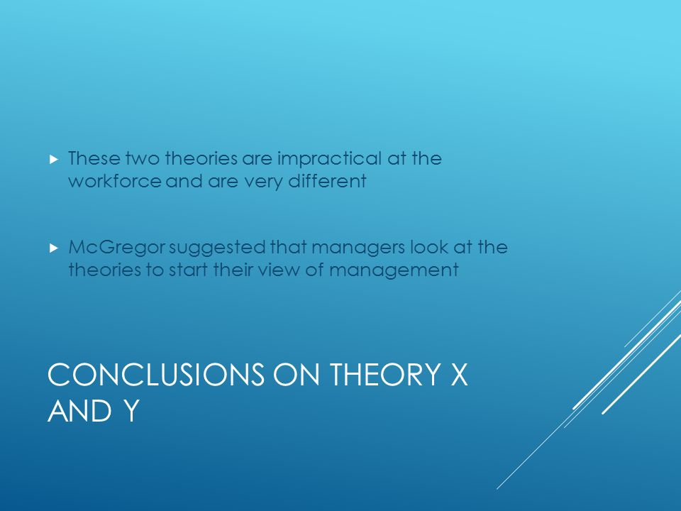 CONCLUSIONS ON THEORY X AND Y  These two theories are impractical at the workforce and are very different  McGregor suggested that managers look at the theories to start their view of management