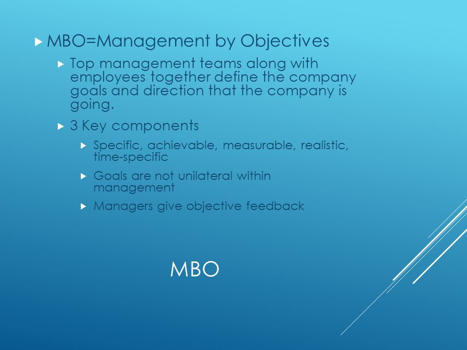 MBO  MBO=Management by Objectives  Top management teams along with employees together define the company goals and direction that the company is going.