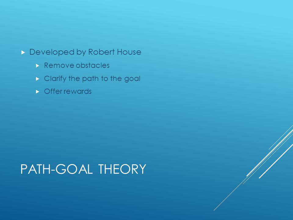 PATH-GOAL THEORY  Developed by Robert House  Remove obstacles  Clarify the path to the goal  Offer rewards