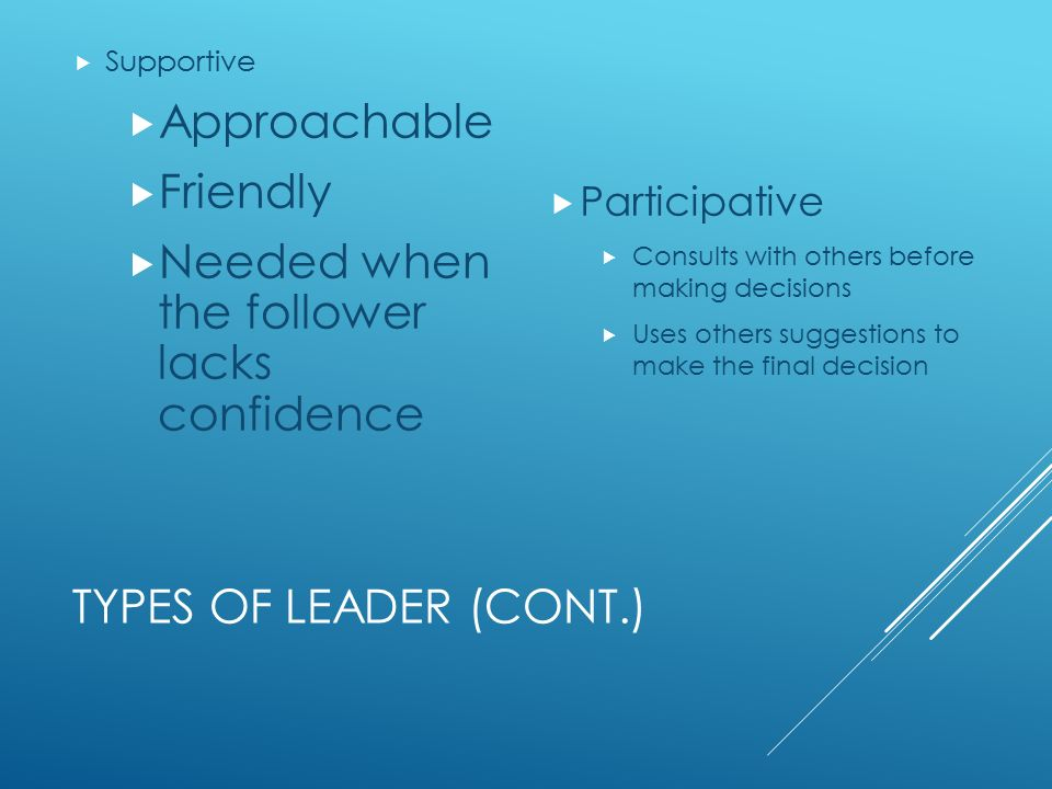TYPES OF LEADER (CONT.)  Supportive  Approachable  Friendly  Needed when the follower lacks confidence  Participative  Consults with others before making decisions  Uses others suggestions to make the final decision