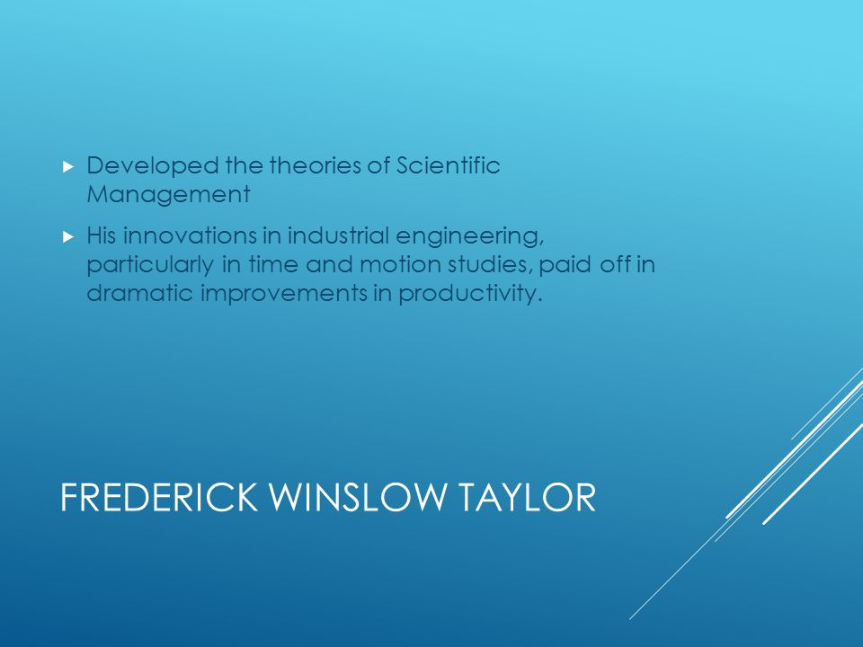 FREDERICK WINSLOW TAYLOR  Developed the theories of Scientific Management  His innovations in industrial engineering, particularly in time and motion studies, paid off in dramatic improvements in productivity.