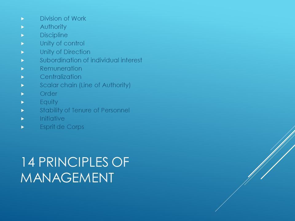14 PRINCIPLES OF MANAGEMENT  Division of Work  Authority  Discipline  Unity of control  Unity of Direction  Subordination of individual interest  Remuneration  Centralization  Scalar chain (Line of Authority)  Order  Equity  Stability of Tenure of Personnel  Initiative  Esprit de Corps