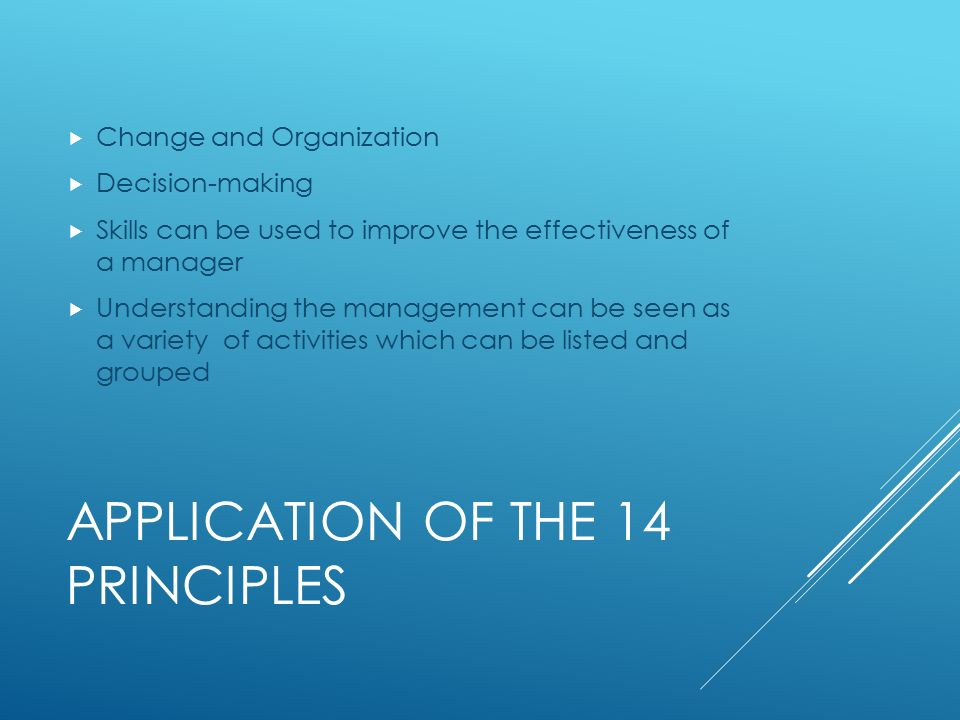 APPLICATION OF THE 14 PRINCIPLES  Change and Organization  Decision-making  Skills can be used to improve the effectiveness of a manager  Understanding the management can be seen as a variety of activities which can be listed and grouped