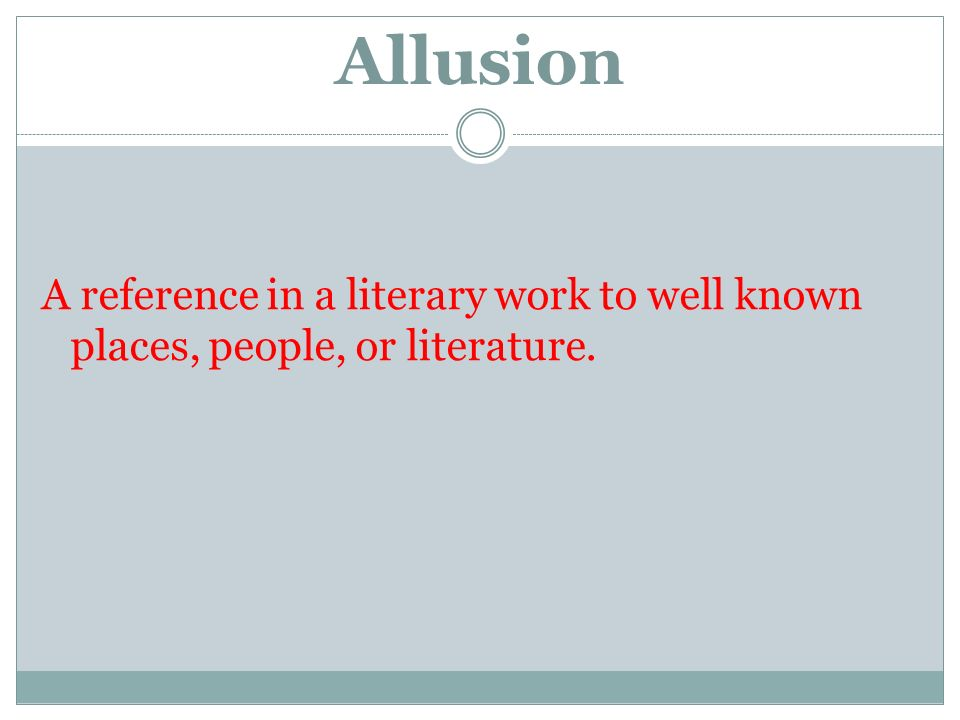 Allusion A reference in a literary work to well known places, people, or literature.