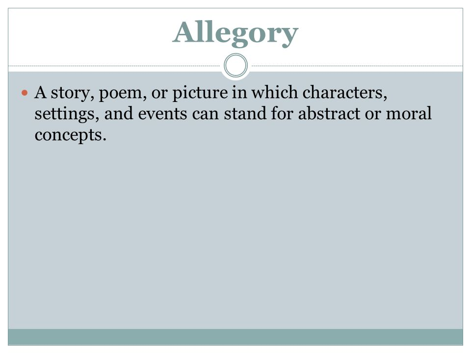 Allegory A story, poem, or picture in which characters, settings, and events can stand for abstract or moral concepts.