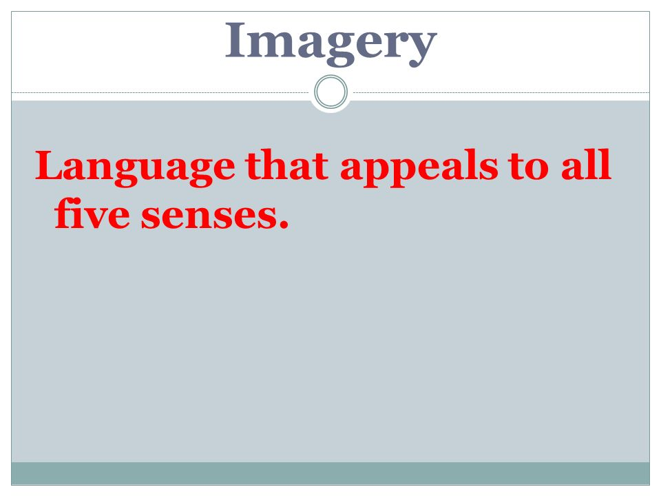Imagery Language that appeals to all five senses.