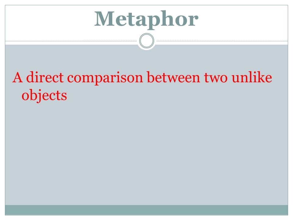 Metaphor A direct comparison between two unlike objects