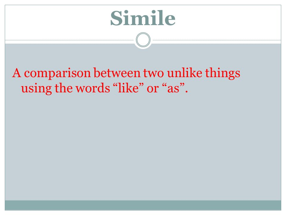 Simile A comparison between two unlike things using the words like or as .