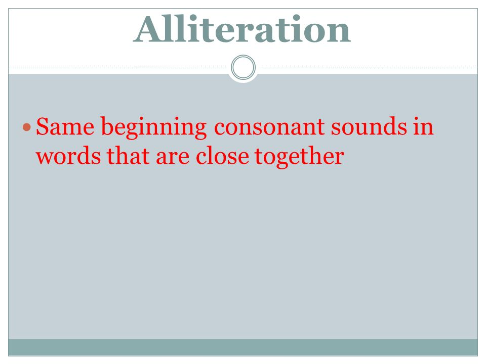 Alliteration Same beginning consonant sounds in words that are close together