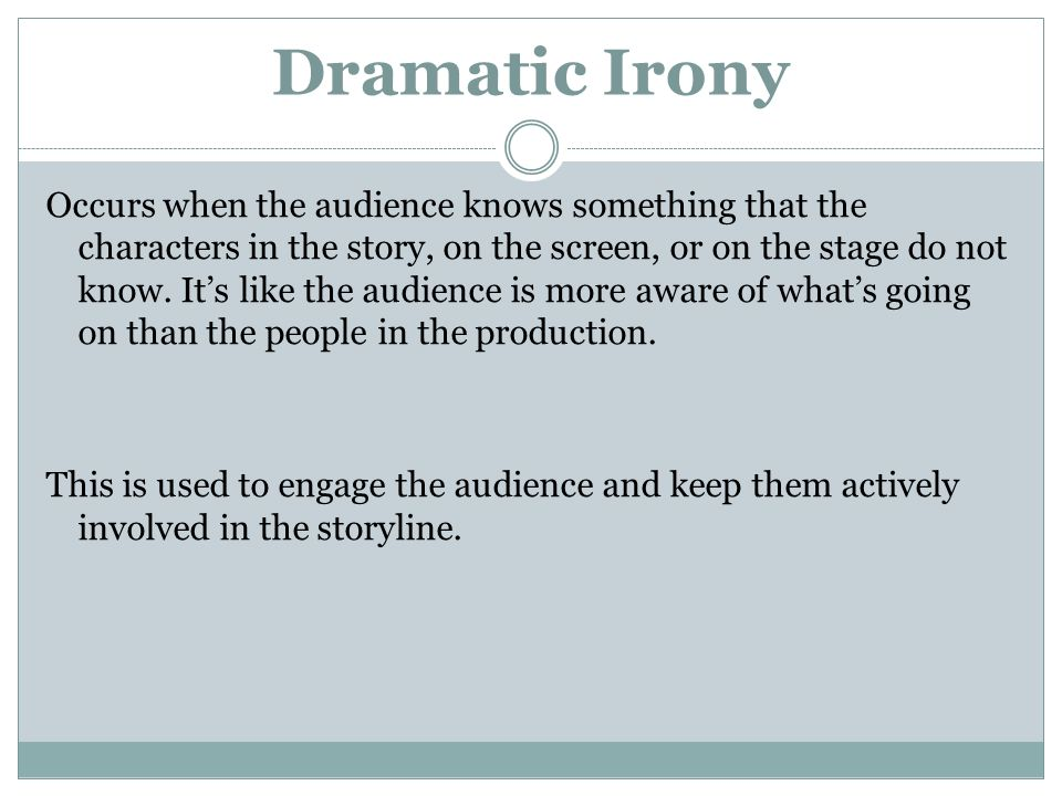 Dramatic Irony Occurs when the audience knows something that the characters in the story, on the screen, or on the stage do not know.