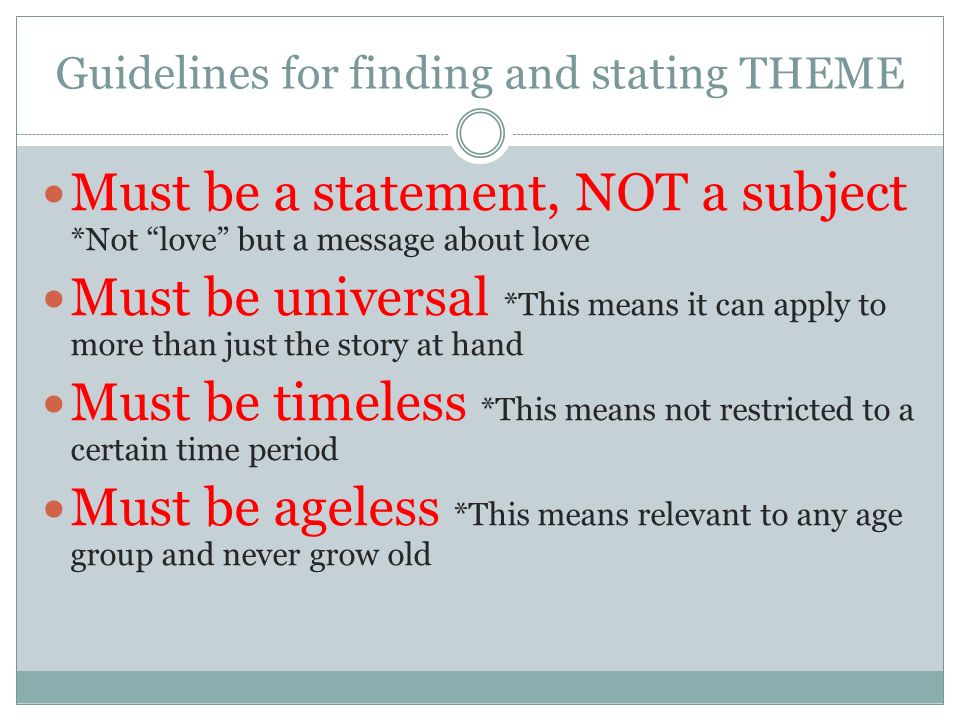 Guidelines for finding and stating THEME Must be a statement, NOT a subject *Not love but a message about love Must be universal *This means it can apply to more than just the story at hand Must be timeless *This means not restricted to a certain time period Must be ageless *This means relevant to any age group and never grow old