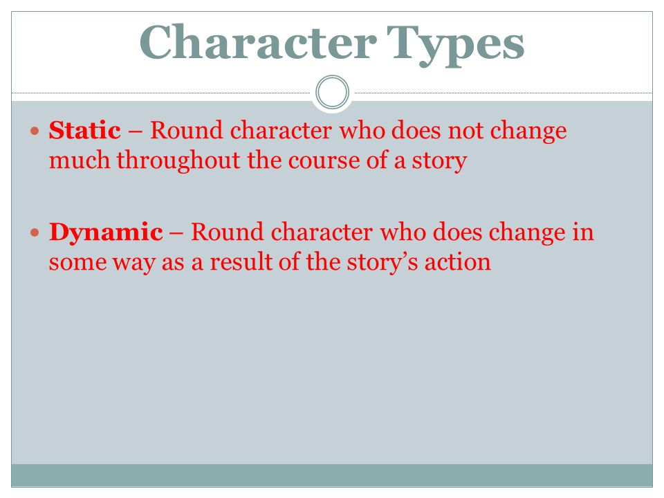Character Types Static – Round character who does not change much throughout the course of a story Dynamic – Round character who does change in some way as a result of the story's action