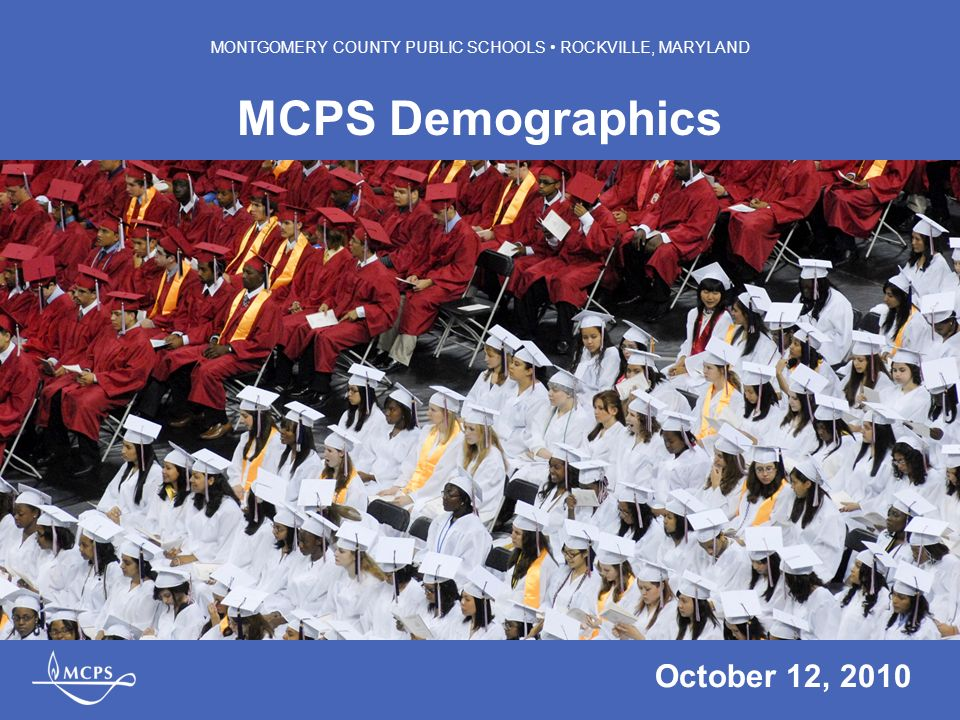 MONTGOMERY COUNTY PUBLIC SCHOOLS ROCKVILLE, MARYLAND MCPS Demographics October 12, 2010 MONTGOMERY COUNTY PUBLIC SCHOOLS ROCKVILLE, MARYLAND