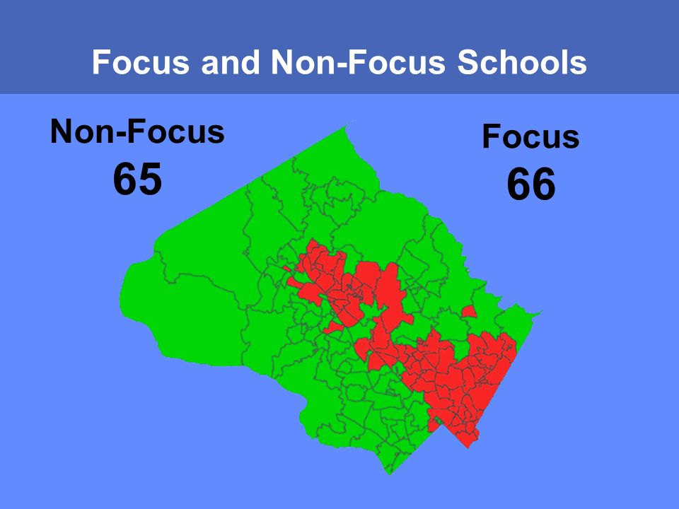 MONTGOMERY COUNTY PUBLIC SCHOOLS ROCKVILLE, MARYLAND Focus and Non-Focus Schools Focus 66 Non-Focus 65