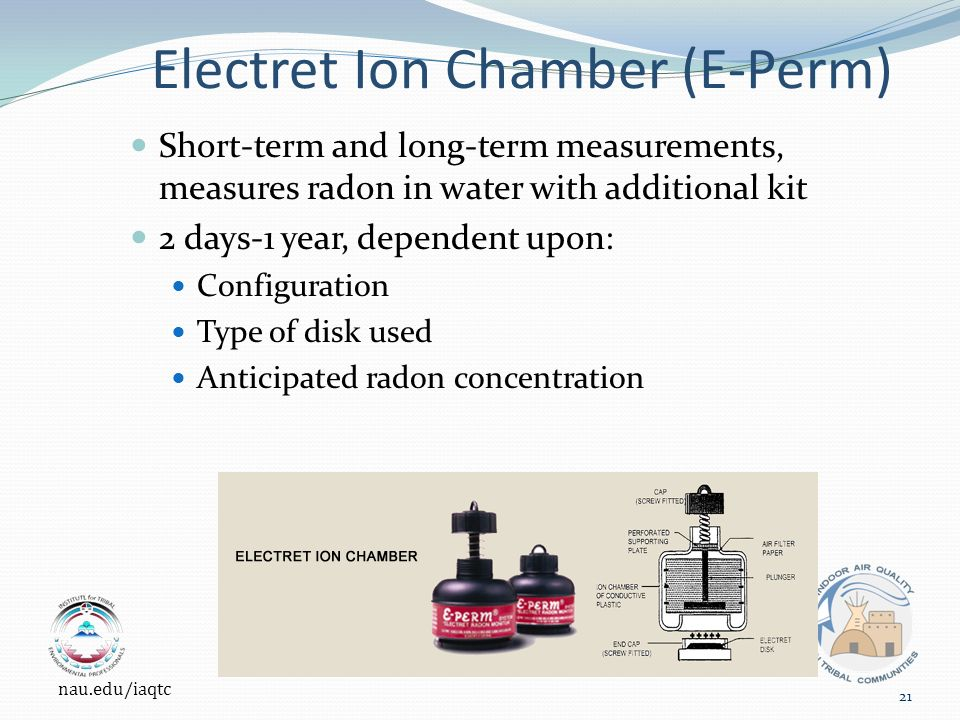 Electret Ion Chamber (E-Perm) Short-term and long-term measurements, measures radon in water with additional kit 2 days-1 year, dependent upon: Configuration Type of disk used Anticipated radon concentration nau.edu/iaqtc 21