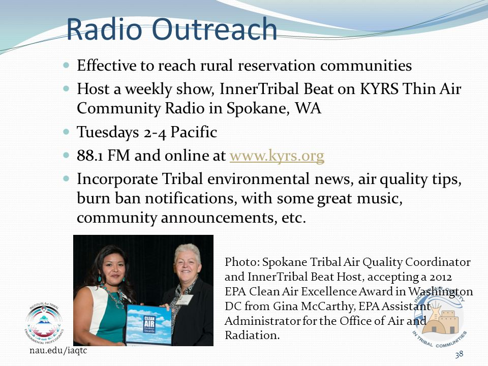 Radio Outreach Effective to reach rural reservation communities Host a weekly show, InnerTribal Beat on KYRS Thin Air Community Radio in Spokane, WA Tuesdays 2-4 Pacific 88.1 FM and online at www.kyrs.orgwww.kyrs.org Incorporate Tribal environmental news, air quality tips, burn ban notifications, with some great music, community announcements, etc.