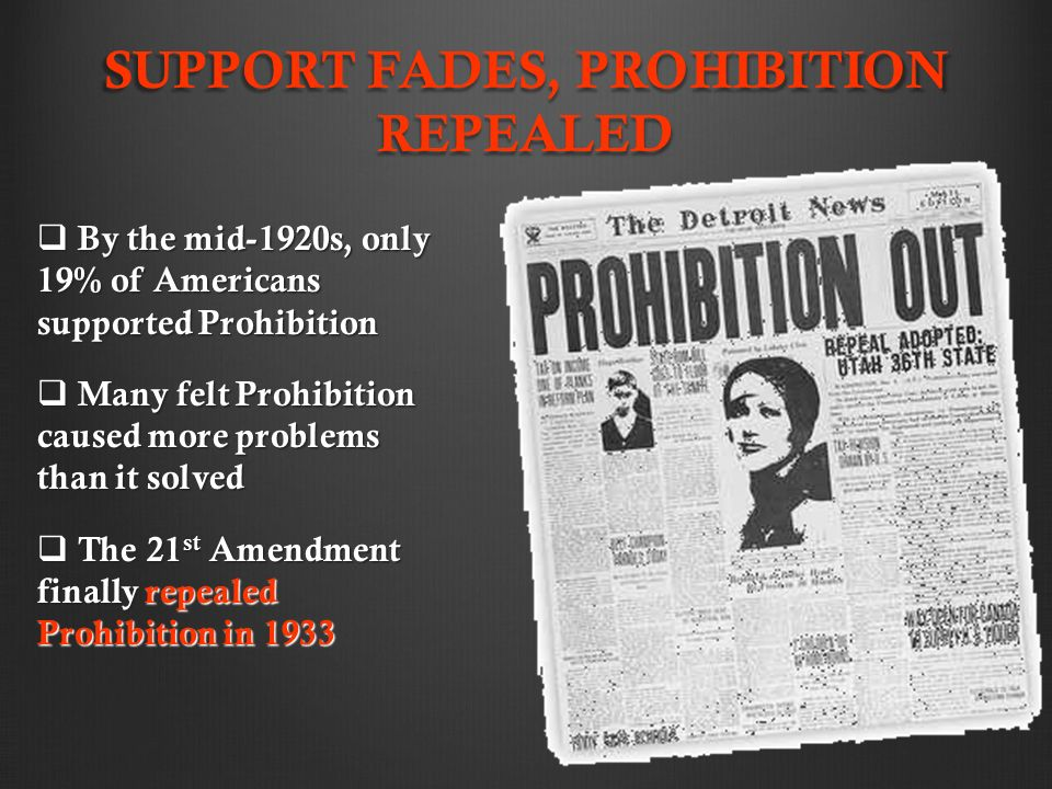 SUPPORT FADES, PROHIBITION REPEALED  By the mid-1920s, only 19% of Americans supported Prohibition  Many felt Prohibition caused more problems than it solved  The 21 st Amendment finally repealed Prohibition in 1933
