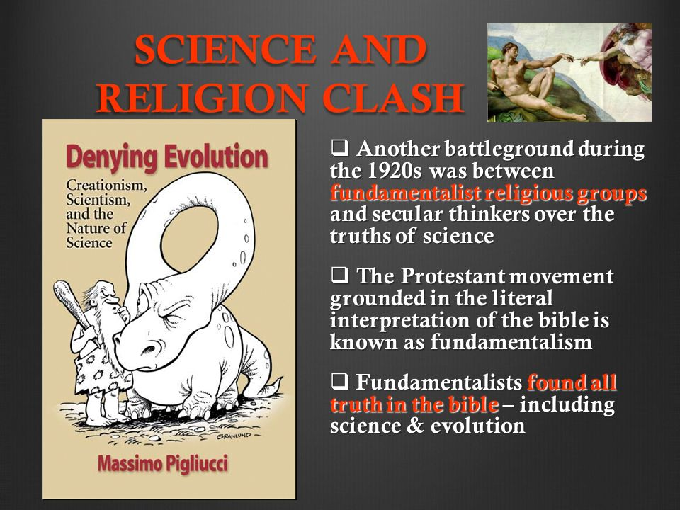 SCIENCE AND RELIGION CLASH  Another battleground during the 1920s was between fundamentalist religious groups and secular thinkers over the truths of science  The Protestant movement grounded in the literal interpretation of the bible is known as fundamentalism  Fundamentalists found all truth in the bible – including science & evolution