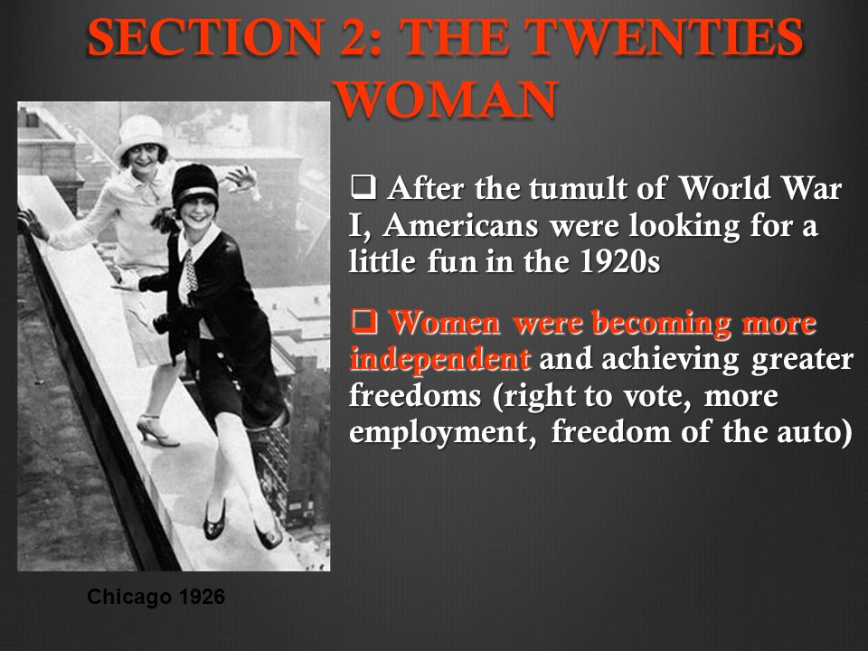 SECTION 2: THE TWENTIES WOMAN  After the tumult of World War I, Americans were looking for a little fun in the 1920s  Women were becoming more independent and achieving greater freedoms (right to vote, more employment, freedom of the auto) Chicago 1926