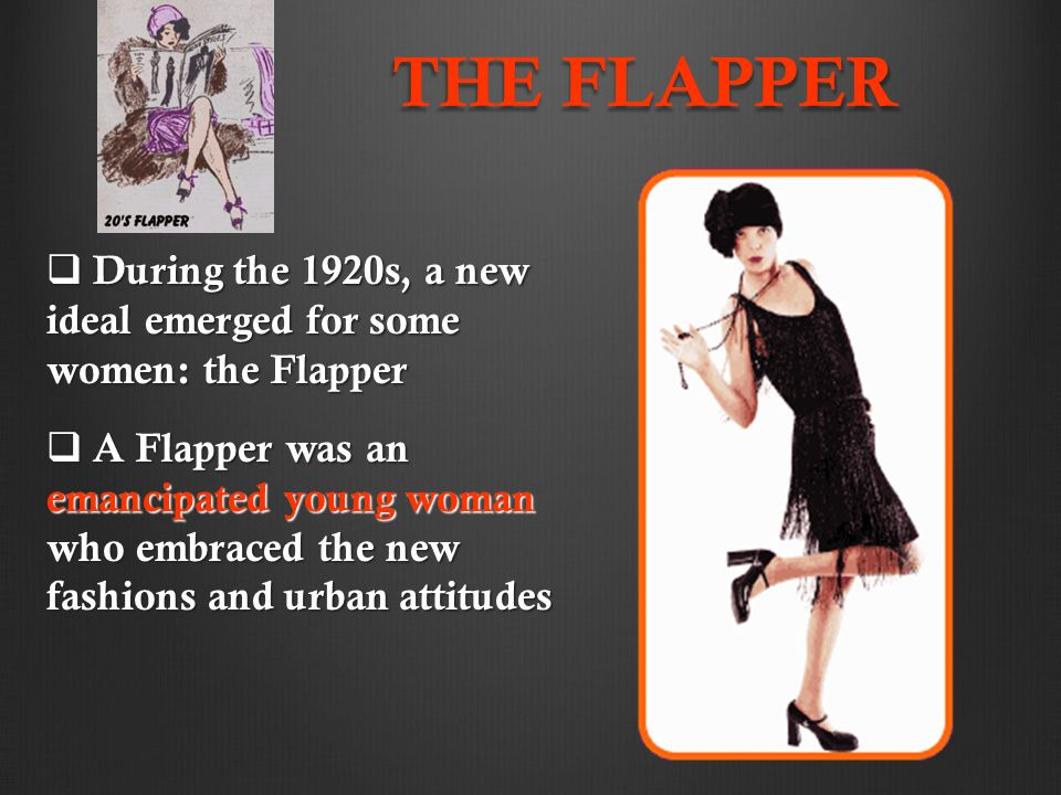 THE FLAPPER  During the 1920s, a new ideal emerged for some women: the Flapper  A Flapper was an emancipated young woman who embraced the new fashions and urban attitudes